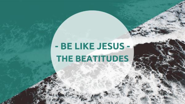 Be Like Jesus – The Beatitudes